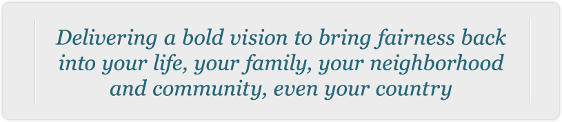 Delivering a bold vision to bring fairness back into your life, your family, your neighborhood and community even your country