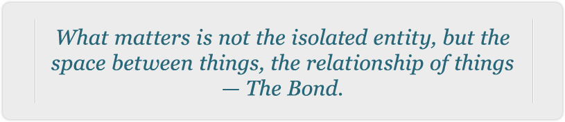 What matters is not the isolated entity, but the space between things, the relationship of things -- The Bond.