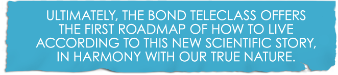 Ultimately, The Bond Teleclass offers the first roadmap of how to live according to this new scientific story, in harmony with our true nature.