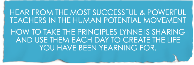 Hear from the most successful and powerful teachers in the Human Potential movement how to take the principles Lynne is sharing and use them each day to create the life you have been yearning for.