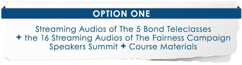 Option 1 - Streaming audios of The 5 Bond Teleclasses and PLUS The 16 audios of The Fairness Campaign Speakers Summit
