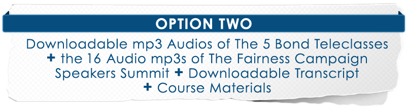 Option 2 - Downloadable Mp3 audios&lt;/em&gt; of The 5 Bond Teleclasses and PLUS The 16 audio Mp3s of The Fairness Campaign Speakers Summit PLUS Downloadable Transcript, AND Downloadable Course Materials