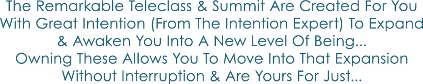 THE REMARKABLE TELECLASS AND SUMMIT ARE CREATED FOR YOU WITH GREAT INTENTION (FROM THE INTENTION EXPERT) TO EXPAND AND AWAKEN YOU INTO A NEW LEVEL OF BEING... OWNING THESE ALLOWS YOU TO MOVE INTO THAT EXPANSION WITHOUT INTERRUPTION AND ARE YOURS FOR JUST...